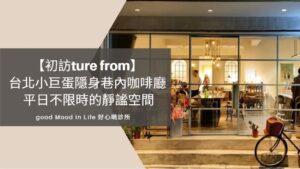 【初訪ture from】 台北小巨蛋隱身巷內咖啡廳 平日不限時的靜謐空間