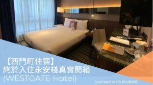 【西門町住宿】 終於入住永安棧真實開箱 (WESTGATE Hotel)