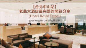 【台北中山站】老爺大酒店最完整的開箱分享(hotel-royal-taipei)