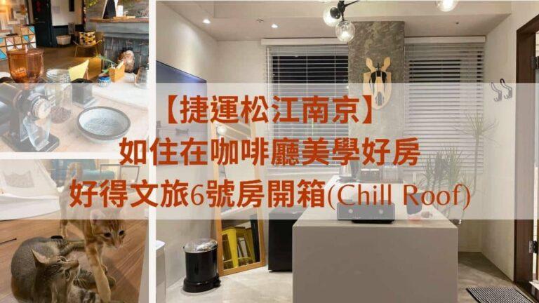 【捷運松江南京】 如住在咖啡廳美學好房 好得文旅6號房開箱(Chill Roof)